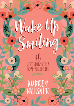 Wake Up Smiling 40 Devotions for a Hope-Filled Life by Audrey Meisner