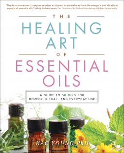 The Healing Art of Essential Oils A Guide to 50 Oils for Remedy, Ritual, and Everyday Use byKac Young, PhD